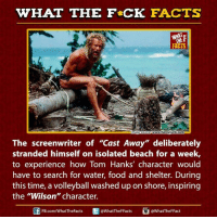 """Dank, Facts, and Food: WHAT THE FCK FACTS  FACTS  cetwwwfunnjunk.com  mageso  The screenwriter of """"Cast Away"""" deliberately  stranded himself on isolated beach for a week,  to experience how Tom Hanks' character would  have to search for water, food and shelter. During  this time, a volleyball washed up on shore, inspiring  the """"Wilson"""" character.  E @What TheFFact  @What TheF Facts  FB.com/WhatThe Facts"""