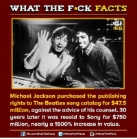 Advice, Dank, and Facts: WHAT THE FCK FACTS  FACTS  Imoge source McClatchy wU  Michael Jackson purchased the publishing  rights to The Beatles song catalog for $47.5  million, against the advice of his counsel. 30  years later it was resold to Sony for $750  million, nearly a 1500% increase in value.  FB.com/WhatThe Facts  @WhatTheFFacts  @WhatTheFFact