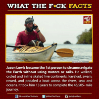 Dank, Facts, and Journey: WHAT THE FCK FACTS  FACTS  mage source. Knowmad  Jason Lewis became the 1st person to circumnavigate  the Earth without using motors or sails. He walked,  cycled and inline skated five continents, kayakad, swam,  rowed, and pedaled a boat across the rivers, seas and  oceans. It took him 13 years to complete the 46,505-mile  Journey.  E @WhatTheFFacts  Cadiplywtffacts  FB.com/WhatThe Facts