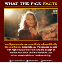 Initialism: WHAT THE FCK FACTS  FACTS  MImage Source reginacacaltumbir.com  Intelligent people are more likely to be politically  liberal atheists. Scientists say it's because people  with higher IQs are more inclined to accept or  initiate new ideas and are therefore less  reliant on a traditional herd mentality.  FB.com/WhatThe Facts  @WhatTheFFacts  @What The FFact