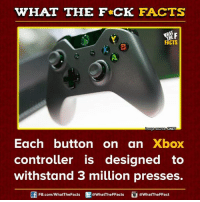 Dank, Xbox, and Cnet: WHAT THE FCK FACTS  FACTS  moge Source CNET  Each button on an  Xbox  controller is designed to  withstand 3 million presses.  FB.com/WhatThe Facts  @WhatTheFFacts  @WhatTheFFact