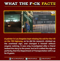 The Departed: WHAT THE FCK FACTS  FACTS  NORTH  110  Pasadena  Pasadena  Image source Pelgrane Press  A painter in Los Angeles kept missing his exit for the 1-5  on the 110 highway, so he did his research, climbed up  the overhead sign, and changed it himself without  anyone noticing. It was only investigated after a friend  leaked the story to the press, but he'd crafted the sign so  perfectly that the Department of Transportation left it up  for 8 years.  FB.com/WhatThe Facts  @WhatTheFFacts  @WhatTheFFact