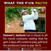 Dank, Facts, and Movies: WHAT THE FCK FACTS  FACTS  Pictures of Celebrities  mage SO  Samuel L Jackson has a clause in all  his movie contracts stating that he  gets 2 days off a week to play golf and  the producers have to pay for it.  diplywtffacts  FB.com/WhatTheFacts  WhatTheFFacts