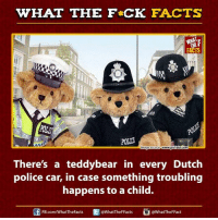 Cars, Dank, and Ed, Edd N Eddy: WHAT THE FCK FACTS  FACTS  POTWE  mage Source  wwwwww.polizia.com  There's a teddybear in every Dutch  police car, in case something troubling  happens to a child.  Ed WhatTheFFacts  @WhatTheF Fact  FB.com/WhatThe Facts