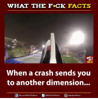 Facts, Memes, and Videos: WHAT THE FCK FACTS  FACTS  When a crash sends you  to another dimension...  adiplywtffacts  FB.com/WhatThe Facts  WhatTheFFacts Crashing GoPros create the craziest videos
