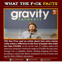 Children, Dank, and Facts: WHAT THE FCK FACTS  gravity  WHAT  FACTS  The New York Times  mage Source  CEO Dan Price read an article about how extra money  really makes a difference in the lives of people who make  less than $70,000, so he cut his near $1 million salary and  raises his company's minimum wage to $70,000. He says even  though he's a capitalist, there's nothing keeping him from  providing a salary that allows employees to buy a house and  pay for their children's education.  FB.com/WhatTheFacts  @What The FFacts  adiplywtffacts