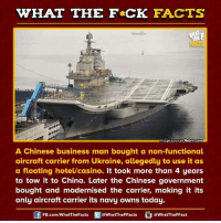 Dank, Casino, and Chinese: WHAT THE FCK FACTS  Himage source Rebrn.comH  A Chinese business man bought a non-functional  aircraft carrier from Ukraine, allegedly to use it as  a floating hotel/casino. It took more than 4 years  to tow it to China. Later the Chinese government  bought and modernised the carrier, making it its  only aircraft carrier its navy owns today.  FB.com/WhatThe Facts  @WhatTheFFacts  @WhatTheFFact