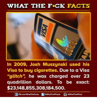 """Dank, Australia, and Cigarette: WHAT THE FCK FACTS  Image source CRN Australia  In 2009, Josh Muszynski used his  Visa to buy cigarettes.  Due to a Visa  """"glitch"""" he was charged over 23  quadrillion dollars. To be exact:  $23.148,855, 308, 84,500.  FB.com/WhatThe Facts  @WhatTheFFacts  @WhatTheFFact"""