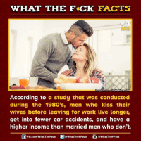 Dank, According, and 🤖: WHAT THE FCK FACTS  Image source FactRetriever.com  According to  a study that was conducted  during the 1980's  men who kiss their  wives before leaving for work live longer,  get into fewer car accidents, and have a  higher income than married men who don't.  FB.com/WhatThe Facts  @WhatTheFFacts  @WhatTheFFact