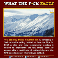 Literately: WHAT THE FCK FACTS  image source Inhabitat  You can buy Swiss mountain air.  A company in  Switzerland is selling bottled air from the Alps for  $167 a liter, and they recommend inhaling it  chilled to experience the full effect. Each jar  comes with a certificate of authenticity and the  GPS coordinates of where it was bottled.  FB.com/WhatThe Facts  @WhatTheFFacts  @WhatTheFFact