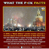 """Dank, Black Widow, and Mobile: WHAT THE FCK FACTS  image source The Telegraph  In 2010, a """"Black Widow"""" suicide bomber planned a  terrorist attack in Central Moscow on New Year's Eve,  but was killed when a spam message from her mobile  phone operator wishing her as happy new year  received just hours before the planned attack triggered  her suicide belt, killing her but nobody else.  FB.com/WhatThe Facts  @WhatTheFFacts  @WhatTheFFact"""