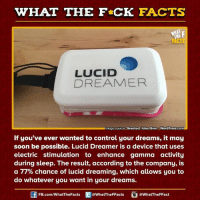 lucid dream: WHAT THE FCK FACTS  LUCID  DREAMER  mage source Greatest Idea Ever WordPress.com  If you've ever wanted to control your dreams, it may  soon be possible. Lucid Dreamer is a device that uses  electric stimulation to enhance gamma activity  during sleep. The result, according to the company, is  a 77% chance of lucid dreaming, which allows you to  do whatever you want in your dreams.  FB.com/WhatThe Facts  @WhatTheFFacts  @WhatTheFFact