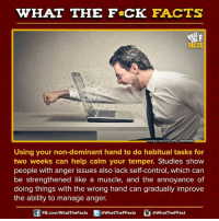 habitual: WHAT THE FCK FACTS  mage source io9  Gizmodo  Using your non-dominant hand to do habitual tasks for  two weeks can help calm your temper. Studies show  people with anger issues also lack self-control, which can  be strengthened like a muscle, and the annoyance of  doing things with the wrong hand can gradually improve  the ability to manage anger.  FB.com/WhatThe Facts  WhatTheFFacts  @What The FFact