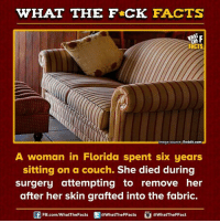 fabricate: WHAT THE FCK FACTS  mage source Reddit.com  A woman in Florida spent six years  sitting on a couch.  She died during  surgery attempting to remove her  after her skin grafted into the fabric.  FB.com/WhatThe Facts  @WhatTheFFacts  @WhatTheFFact