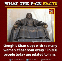 😯😯😯: WHAT THE FCK FACTS  mage source the other0guy.wordpress.com  Genghis Khan slept with so many  women, that about every 1 in 200  people today are related to him.  @WhatTheF Facts  @WhatTheFFact  FB.com/WhatTheFacts 😯😯😯