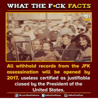 Assassination, Dank, and Justified: WHAT THE FCK FACTS  mage source tumblr  All withhold records from the JFK  assassination will be opened by  2017, useless certified as justifiable  closed by the President of the  United States.  @WhatTheFFact  FB.com/WhatThe Facts  @What'TheFFacts