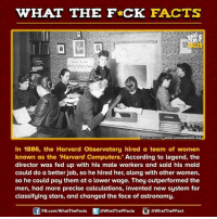 Computers, Dank, and Facts: WHAT THE FCK FACTS  mage source www.  science news org  In 1886, the Harvard Observatory hired a team of women  known as the Harvard Computers.  According to legend, the  director was fed up with his male workers and said his maid  could do a better job, so he hired her, along with other women,  so he could pay them at a lower wage. They outperformed the  men, had more precise calculations, invented new system for  classifying stars, and changed the face of astronomy.  Sf FB.com/WhatThe Facts  @WhatTheFFacts  @WhatTheFFact