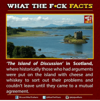 Dank, Scotland, and Historical: WHAT THE FCK FACTS  magesource WikimediaCommons  The Island of Discussion' in Scotland,  where historically those who had arguments  were put on the island with cheese and  whiskey to sort out their problems and  couldn't leave until they came to a mutual  agreement.  ediplywtffacts  FB.com/WhatTheFacts  @WhatTheF Facts