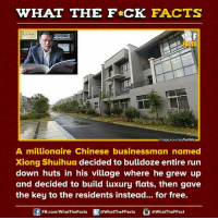 Dank, 🤖, and The Residents: WHAT THE FCK FACTS  Nimage source Tumblr  A millionaire Chinese businessman named  Xiong Shuihua decided to bulldoze entire run  down huts in his village where he grew up  and decided to build luxury flats, then gave  the key to the residents instead... for free.  FB.com/WhatThe Facts  @WhatTheFFacts  @WhatTheFFact