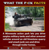 Cars, Dank, and Driving: WHAT THE FCK FACTS  technabob.com  mage Source  A Minnesota action park lets you drive  surplus military tanks and other armored  vehicles around an old limestone quarry  and smash junk cars and drive  through trailer homes.  FB.com/WhatTheFacts  WhatTheFFacts  @WhatTheF Fact