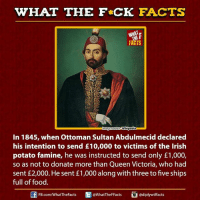 irish potato famine: WHAT THE FCK FACTS  WHAT  FACTS  mage Source Wikipedia  In 1845, when Ottoman Sultan Abdulmecid declared  his intention to send E10,000 to victims of the Irish  potato famine, he was instructed to send only £1,000,  so as not to donate more than Queen Victoria, who had  sent £2,000. He sent £1,000 along with three to fve ships  full of food  ediplywtffacts  Ed FB.com/WhatTheFacts  WhatTheFFacts