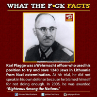 "Dank, fb.com, and Office: WHAT THE FCK FACTS  WHAT  Technische Universitat Darmstadt  mage Source  Karl Plagge was a Wehrmacht officer who used his  position to try and save 1240 Jews in Lithuania  from Nazi extermination. At his trial, he did not  speak in his own defense because he blamed himself  for not doing enough. In 2005, he was awarded  ""Righteous Among the Nations.""  @WhatTheF Facts  FB.com/WhatTheFacts"