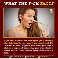 """Brains, Dank, and youtube.com: WHAT THE FCK FACTS  www.youtube.com  mage Source  If you hear a lie over and over again, you'll probably  start to believe it's true even if you know it isn't. The  """"illusion of truth' suggests that when you hear a  statement repeated frequently, your brain starts to  accept it as fact even if you're aware of contradicting  facts.  @WhatTheFFact  FB.com/WhatThe Facts  @What The FFacts"""