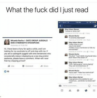 """meme memes memepage memeaccount like4like likesforlikes spamforspam 2016 likeback followback spamback pepe harambe fucktrump funny commentback spamback daily dailypost dailymemes: What the fuck did I just read  tas2 AM  Riley Urban Werner  """"notices ur slime trail""""  resterday at 12:31 aM uke-O1 Reply  Micaela Rocha  is severely depressed  Yesterday at 1232 PM Reply  Micaela Rocha DATE GROUP JUGGALO  v  Riley Urban Werner  EMO CYBERGOTH STEAMPUNK  """"slides close to you.  Yesterday at 11:38 AM  """"you're not alone  """"inflates mucus membrane to hide my  Hi, I have been a furry for quite a while, andlam  looking for my soulmate to yiff and clop with me. If  you are a cybergoth juggalo with emo tendencies who  Micaela Rocha  occasionally enjoys roleplaying as a sea slug and/or  """"blushes. """"nyah daddy slug kawali desu  down here in the ocean 13  seahorse, please leave a comment. When will lever  find my clopping prince?  Riley Urban Werner  """"ICPs """"dating game"""" starts playing  I Like  Comment  Share  """"they call me stretchnuts 3  Yooterday 1237 PM Like Reply  Micaela Rocha  10  """"ayyyy papi"""" """"hides face behind tail  hesterday at 12:30 PM Reoly  H Riley Urban Werner  """"regurgitates shiny pebble for you""""  would you... penetrate my brood sac?  O Write a comment  Post meme memes memepage memeaccount like4like likesforlikes spamforspam 2016 likeback followback spamback pepe harambe fucktrump funny commentback spamback daily dailypost dailymemes"""