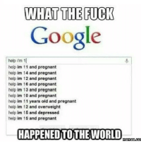 Memes, 🤖, and 16 and Pregnant: WHAT THE FUCK  Google  help im 1  help im 11 and pregnant  help im 14 and pregnant  help im 12 and pregnant  help im 16 and pregnant  help im 13 and pregnant  help im 10 and pregnant  help im 11 years old and pregnant  help im 12 and overweight  help im 16 and depressed  help im 15 and pregnant  HAPPENED TOTHE WORLD  memes.com Those 11 year olds are going to have a hard time finding advice with the Google safe search turned on.