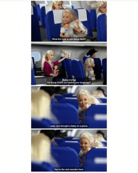 Crying, Memes, and Monster: What the fuck is she doing here?  [Baby crying]  I'm sorry, could you watch your language?  Lady, you brought a baby on a plane.  You're the real monster here. on my way home from queensland there were these two kids in front of me and they were so ratchet and were swearing really loudly and staring at me through the gap between the chairs and they kept pushing their chairs back and forth it was insane and they were like max 5 years old