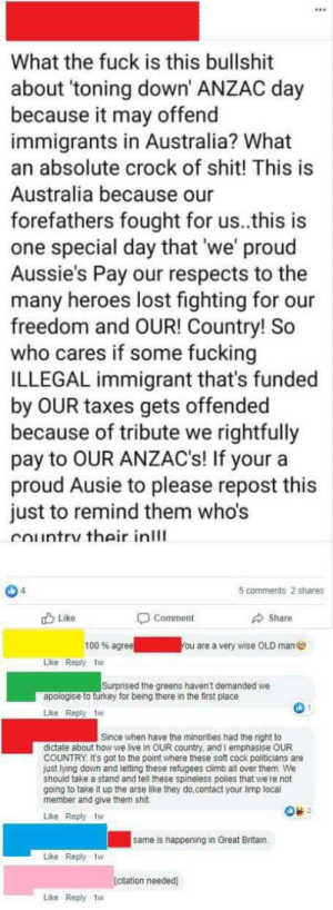 Dad, Fucking, and Old Man: What the fuck is this bullshit  about 'toning down' ANZAC day  because it may offend  immigrants in Australia? What  an absolute crock of shit! This is  Australia because our  forefathers fought for us..this is  one special day that 'we' proud  Aussie's Pay our respects to the  many heroes lost fighting for our  freedom and OUR! Country! So  who cares if some fucking  ILLEGAL immigrant that's funded  by OUR taxes gets offended  because of tribute we rightfully  pay to OUR ANZAC's! If your a  proud Ausie to please repost this  just to remind them who's  Country their inlll  5 comments 2 shares  Like  Share  Comment  100 % agree  You are a very wise OLD man  Like Reply 1w  Surprised the greens haven't demanded we  apologise to turkey for being there in the first place  Like Reply 1w  Since when have the minorities had the right to  dictate about how we live in OUR country, and I emphasise OUR  COUNTRY It's got to the point where these soft cock politicians are  just lying down and letting these refugees climb all over them. We  should take a stand and tell these spineless polies that we're not  going to take it up the arse like they do,contact your limp local  member and give them shit  Like Reply 1w  same is happening in Great Britain.  Like Reply-1w  [citation needed  Like Reply 1w This... This is my dad. [Citation needed.]