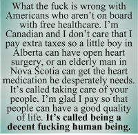 #usa - What's happening in The United States of America? Join fb.com/unitedhumanists: What the fuck is wrong with  Americans who aren't on board  with free healthcare. I'm  Canadian and I don't care that I  pay extra taxes so a little boy in  Alberta can have open heart  surgery, or an elderly man in  Nova Scotia can get the heart  medication he desperately needs.  It's called taking care of your  people. I'm glad I pay so that  people can have a good quality  of life. It's called being a  decent fucking human being. #usa - What's happening in The United States of America? Join fb.com/unitedhumanists
