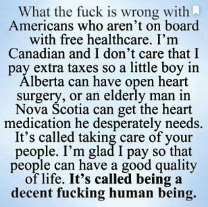 Alberta: What the fuck is wrong with  Americans who aren't on board  with free healthcare. I'm  Canadian and I don't care that I  pay extra taxes so a little boy in  Alberta can have open heart  surgery, or an elderly man in  Nova Scotia can get the heart  medication he desperately needs.  It's called taking care of your  people. I'm glad I pay so that  people can have a good quality  of life. It's called being a  decent fucking human being.