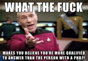 Teacher, Fuck, and Imgur: WHAT THE FUCK  MAKES YOU BELIEVE YOU'RE MORE QUALIFIED  TO ANSWER THAN THE PERSON WITH A PHD?!  naae on imgur To the guy who always tries to answer my questions in class, preventing everyone from hearing the teacher