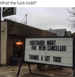 Fucking, Funny, and Lightsaber: What the fuck todd?  LIGHTSABER NIGHT  HAS BEEN CANCELLED  THANKS A LOT TOOD Fucking Todd via /r/funny https://ift.tt/2u1xwMh