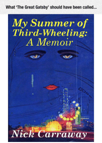 <p>What It Should Have Been Called.</p>: What 'The Great Gatsby' should have been called...  My Summer of  Third-Wheeling  A IMemovr  Niek Carraway <p>What It Should Have Been Called.</p>