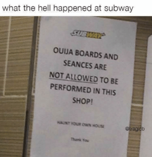 Subway, Thank You, and House: what the hell happened at subway  SUBWAY  OUJA BOARDS AND  SEANCES ARE  NOT ALLOWED TO BE  PERFORMED IN THIS  SHOP!  HAUNT YOUR OWN HOUSE  @tragicb  Thank You what happened