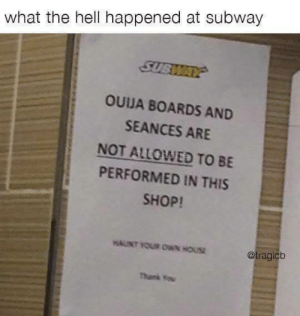 Subway, Hell, and Foot: what the hell happened at subway  SUSWAAY  OUUA BOARDS AND  SEANCES ARE  NOT ALLOWED TO BE  PERFORMED IN THIS  SHOP!  HAUINT YOUR OWN HOUS  @tragicb  Thans You Five dollar foot long
