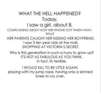 Iphone, Memes, and Parents: WHAT THE HELL HAPPENED?  Today,  I saw a girl, about 8.,  COMPLAINING ABOUT HOW HER IPHONE GOT TAKEN AWAY.  Why?  HER PARENTS CAUGHT HER KISSING HER BOYFRIEND.  I saw 3 ten year olds at the mall,  SHOPPING AT VICTORIA'S SECRET.  Why is this generation in such a hurry to grow up?  ITS NOT AS FABULOUS AS YOU THINK  in fact, its terrible.  I WOULD KILL TO BE LITTLE AGAIN,  playing with my jump rope, having only a skinned  knee to cry over.
