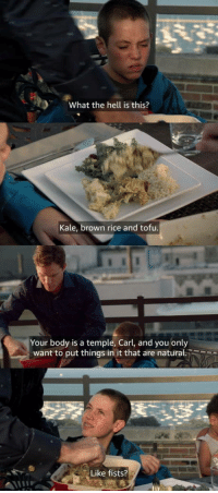 Club, Lol, and Love: What the hell is this?  Kale, brown rice and tofu  Your body is a temple, Carl, and you only  want to put things in it that are natural.  Like fists? laughoutloud-club:  Shameless  Love this show lol.