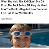 Fucking, Memes, and Pool: What The Hell: This Kid Didn't Dry Off  From The Pool Before Sticking His Hand  Into The Doritos Bag And Now Everyone  Else Has To Eat Wet Doritos  Today 10:34am that one fucking kid