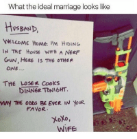 😜: What the ideal marriage looks like  BAND,  WELCOME HOME. PM HIDING  IN THE House wmH A NERF  GUN, HERE IS THE OTHER  ONE  THE LOSER COOKS  DINNER TONIGHT.  THE ODDS BE EVER IN YouR  FAVOR.  WIFE 😜