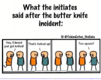 http://t.co/y17KONIkEn: What the initiates  said after the butter knife  incident:  IG OTobiasEaton theCake  Hey, Edward  That's forked up  Too spoon?  just got knifed! http://t.co/y17KONIkEn