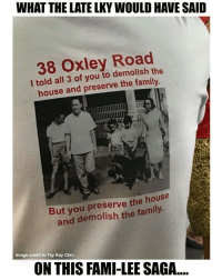 Summarizes this saga perfectly...: WHAT THE LATE LKY WOULD HAVE SAID  38 Oxley Road  l told all 3 of you to demolish the  house and preserve the family  But you preserve the house  and demolish the family  image credit to Tay Kay Chin  ON THIS FAMI-LEE SAGA... Summarizes this saga perfectly...