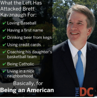 Baseball, Basketball, and Beer: What the Left Has  Attacked Brett  Kavanaugh For:  Loving Baseball  Having a first name  Drinking beer from kegs  Using credit cards  Coaching his daughter's  basketball team  Being Catholic  Living in a nice  neighborhood  Basically, for  Being an American  EDC All of these are verifiable btw. This isn't Occupy Democrats Logic.