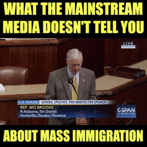 You won't hear about this on CNN...: WHAT THE MAINSTREAM  MEDIA DOESN'T TELL YOU  LIVE  10:03 am ET  U.S. HOUSE GENERAL SPEECHES: FIVE MINUTES PER SPEAKER  REP. MO BROOKS  R-Alabama, 5th District  Huntsville, Decatur, Florence  GSPAN  C-span.org  ABOUT MASS IMMIGRATION You won't hear about this on CNN...