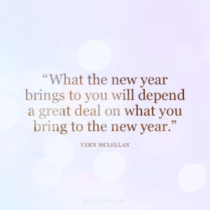 "A Great Deal: ""What the new year  brings to you will depend  a great deal on what you  bring to the new year.""  VERN MCLELLAN  @_TYPELIKEAGIRL"
