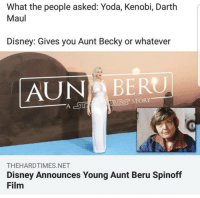 What the people asked: Yoda, Kenobi, Darth  Maul  Disney: Gives you Aunt Becky or whatever  AUNP BERU  THEHARDTIMES.NET  Disney Announces Young Aunt Beru Spinoff  Film