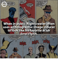 Memes, Nightcrawler, and 🤖: WHAT THE  PROFESSOR XAVIER  INS  ME FROM  INDUSTRIALIST.  SHF  AS GOOD  AN IMAGE  INVENTOR  INDUCER  TONY STARK  When in public Nightcrawler often  uses an holographic image inducer  to look like his favorite actor  Errol Flynn.  L CAN  IT CASTS A PERFECT  WHOMEVER  ILLUSION TO DISGUISE  DEVICE  I PLEASE  THE APPEARANCE  LIKE  OF ITS USER Nightcrawler!!! 👹 Who is your favorite mutant??? hero mutant xmen marvelcomics comic comics interesting amazing fact facts geek errolflynn svf supervillain imageinducer