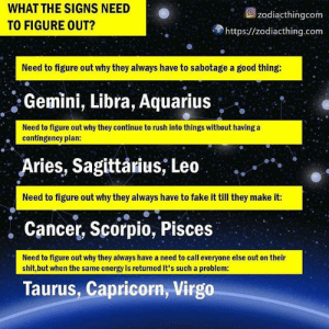 Scorpio: WHAT THE SIGNS NEED  TO FIGURE OUT?  Ozodiacthingcom  https://zodiacthing.com  Need to figure out why they always have to sabotage a good thing:  Gemini, Libra, Aquarius  Need to figure out why they continue to rush into things without having a  contingency plan:  Aries, Sagittarius, Leo  Need to figure out why they always have to fake it till they make it:  . Cancer, Scorpio, Pisces  Need to figure out why they always have a need to call everyone else out on their  shit,but when the same energy is returned it's such a problem:  Taurus, Capricorn, Virgo